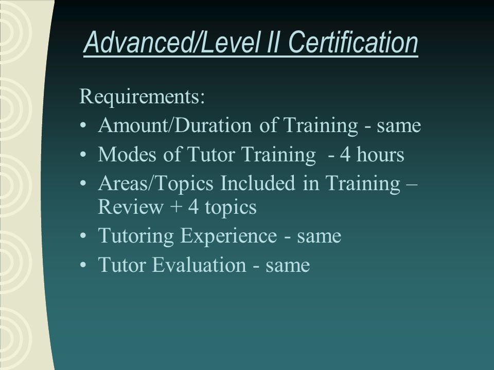 Advanced/Level II Certification Requirements: Amount/Duration of Training - same Modes of Tutor Training - 4 hours Areas/Topics Included in Training – Review + 4 topics Tutoring Experience - same Tutor Evaluation - same