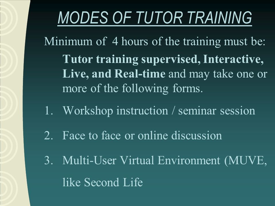MODES OF TUTOR TRAINING Minimum of 4 hours of the training must be: Tutor training supervised, Interactive, Live, and Real-time and may take one or mo