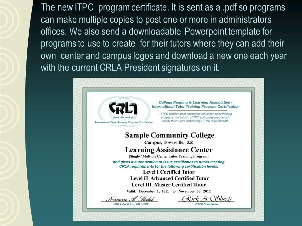 CRLAs ITPC certifies tutor training programs 1.CRLA-certified programs certify tutors 2.Started in 1989 3.About 800 Programs are certified http://www.crla.net/itpc/itpc_current_certifications.xls http://www.crla.net/itpc/itpc_current_certifications.xls International Tutor TrainingProgram Certification (ITTPC)