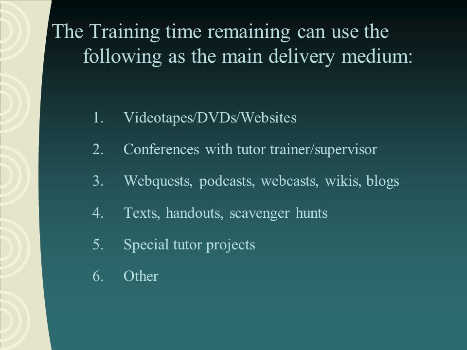 The Training time remaining can use the following as the main delivery medium: 1.Videotapes/DVDs/Websites 2.Conferences with tutor trainer/supervisor 3.Webquests, podcasts, webcasts, wikis, blogs 4.Texts, handouts, scavenger hunts 5.Special tutor projects 6.Other