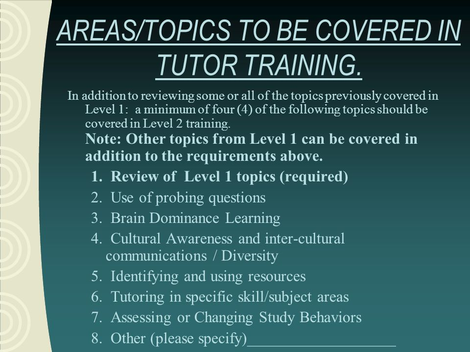 AREAS/TOPICS TO BE COVERED IN TUTOR TRAINING. In addition to reviewing some or all of the topics previously covered in Level 1: a minimum of four (4)