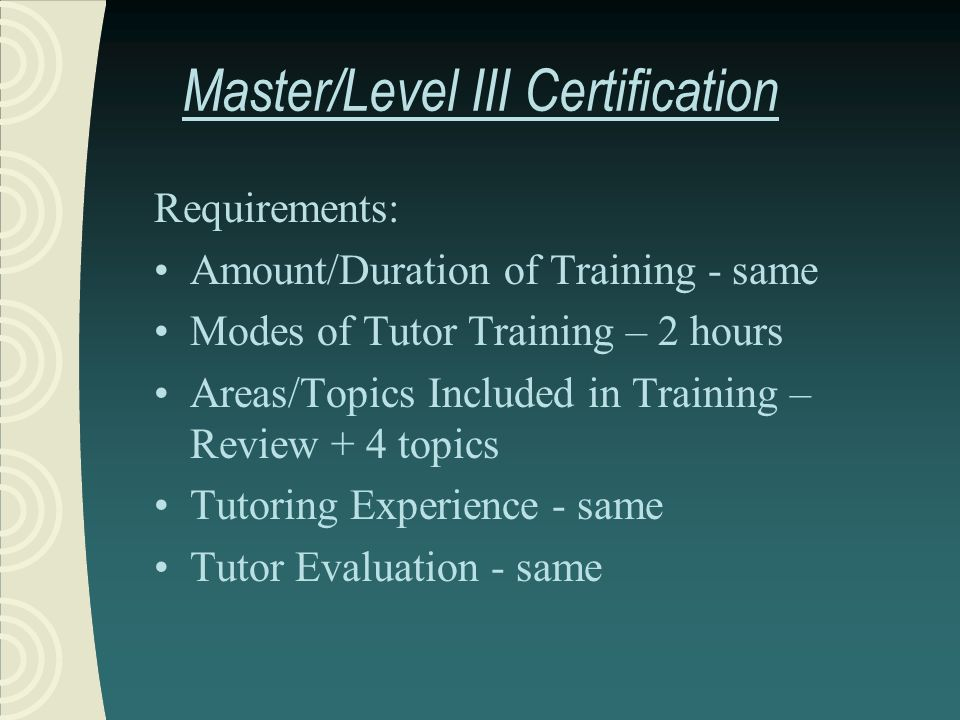 Master/Level III Certification Requirements: Amount/Duration of Training - same Modes of Tutor Training – 2 hours Areas/Topics Included in Training – Review + 4 topics Tutoring Experience - same Tutor Evaluation - same