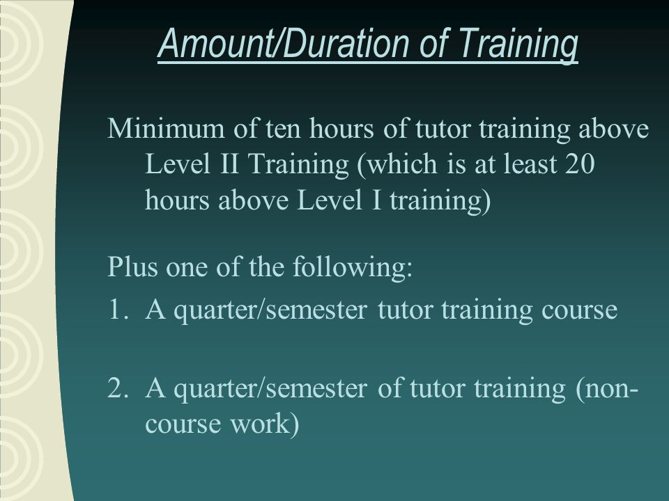 Amount/Duration of Training Minimum of ten hours of tutor training above Level II Training (which is at least 20 hours above Level I training) Plus one of the following: 1.A quarter/semester tutor training course 2.A quarter/semester of tutor training (non- course work)