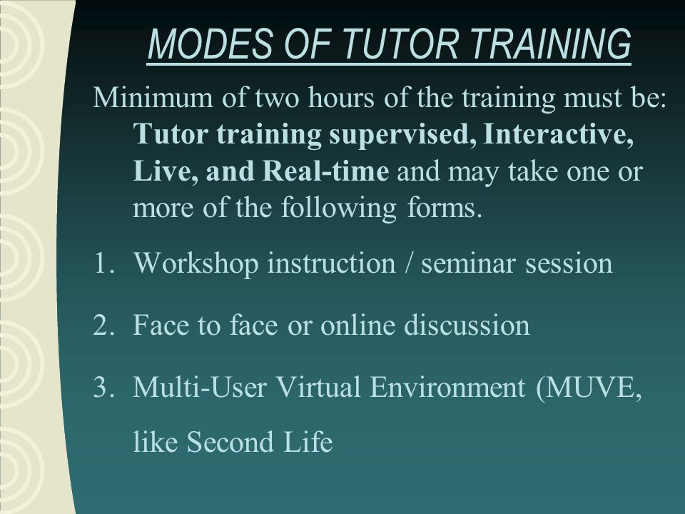 MODES OF TUTOR TRAINING Minimum of two hours of the training must be: Tutor training supervised, Interactive, Live, and Real-time and may take one or