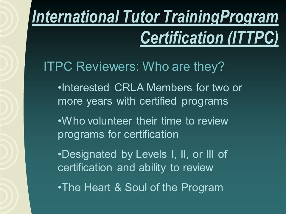 ITPC Reviewers: Who are they? Interested CRLA Members for two or more years with certified programs Who volunteer their time to review programs for ce