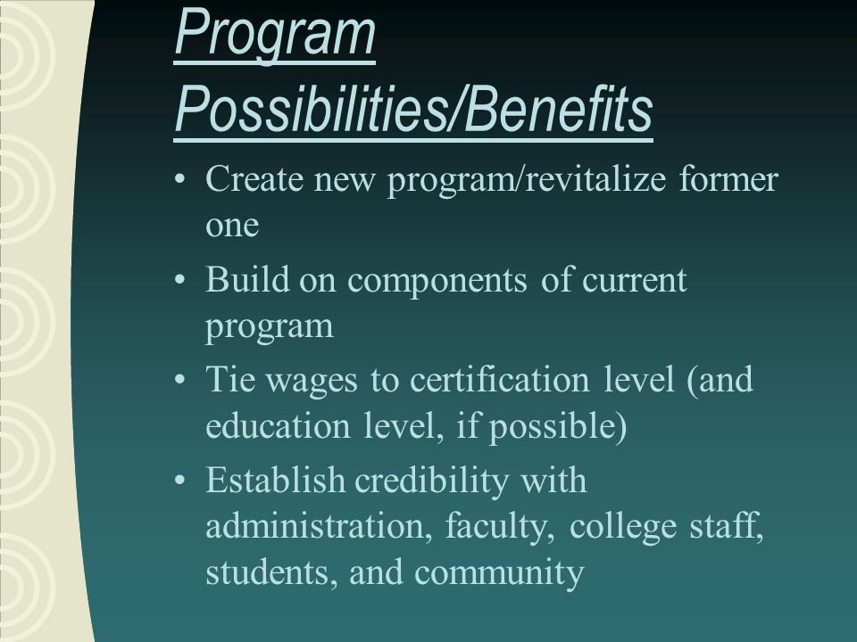 Program Possibilities/Benefits Create new program/revitalize former one Build on components of current program Tie wages to certification level (and e
