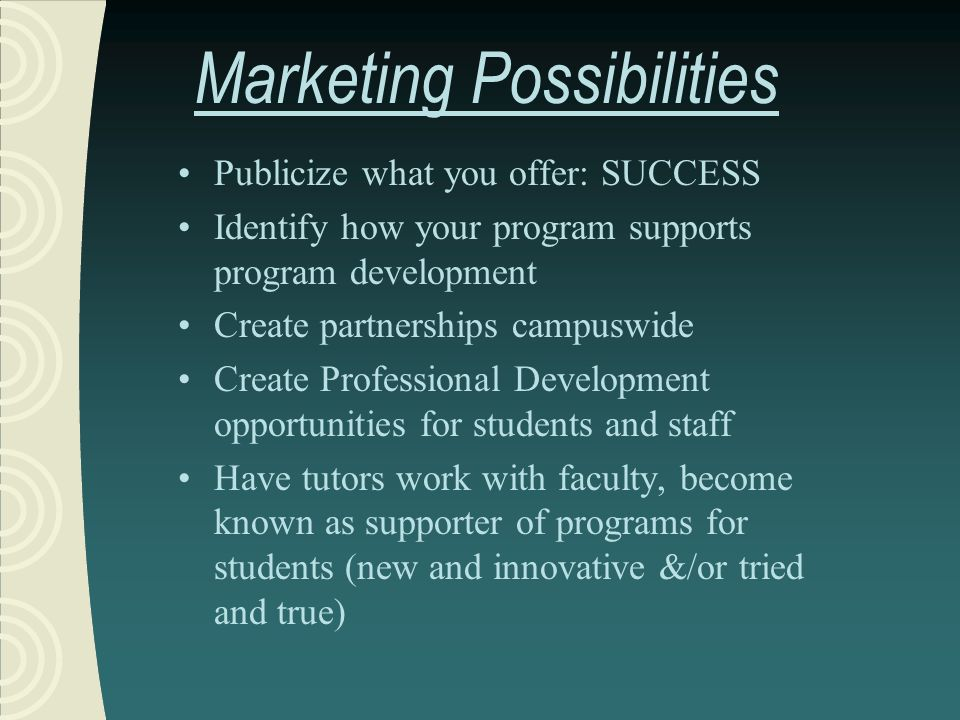 Marketing Possibilities Publicize what you offer: SUCCESS Identify how your program supports program development Create partnerships campuswide Create Professional Development opportunities for students and staff Have tutors work with faculty, become known as supporter of programs for students (new and innovative &/or tried and true)