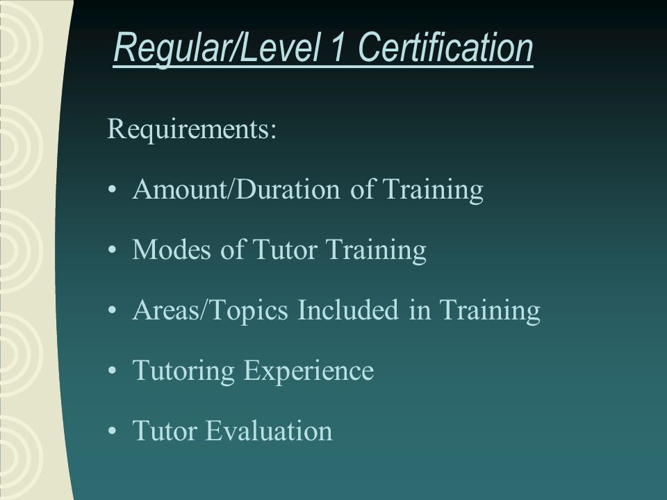 Regular/Level 1 Certification Requirements: Amount/Duration of Training Modes of Tutor Training Areas/Topics Included in Training Tutoring Experience Tutor Evaluation