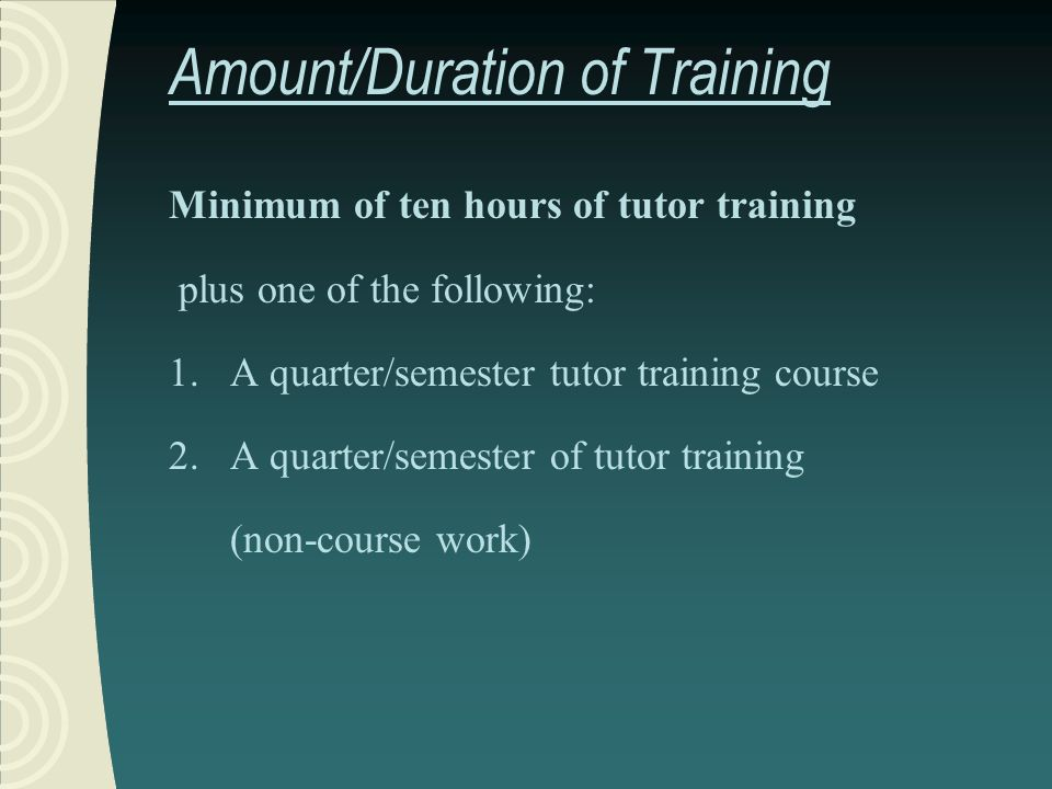 Amount/Duration of Training Minimum of ten hours of tutor training plus one of the following: 1.A quarter/semester tutor training course 2.A quarter/semester of tutor training (non-course work)