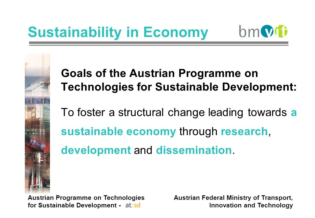 Austrian Programme on Technologies for Sustainable Development - Austrian Federal Ministry of Transport, Innovation and Technology Sustainability in Economy Goals of the Austrian Programme on Technologies for Sustainable Development: To foster a structural change leading towards a sustainable economy through research, development and dissemination.