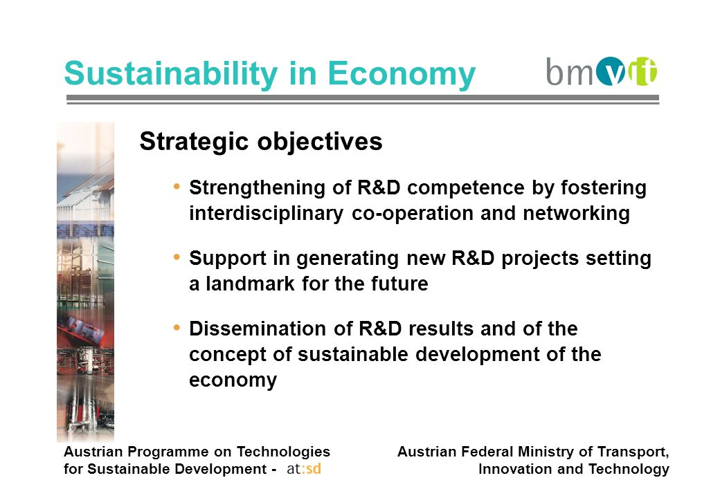 Austrian Programme on Technologies for Sustainable Development - Austrian Federal Ministry of Transport, Innovation and Technology Sustainability in Economy Strategic objectives Strengthening of R&D competence by fostering interdisciplinary co-operation and networking Support in generating new R&D projects setting a landmark for the future Dissemination of R&D results and of the concept of sustainable development of the economy