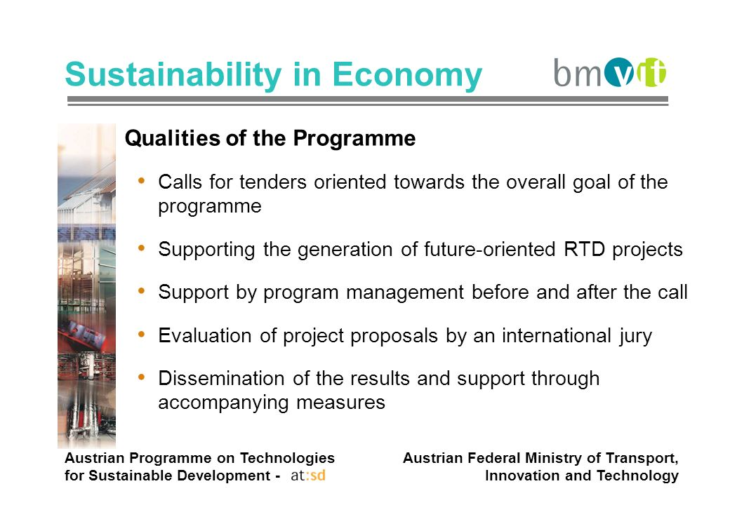 Austrian Programme on Technologies for Sustainable Development - Austrian Federal Ministry of Transport, Innovation and Technology Sustainability in Economy Qualities of the Programme Calls for tenders oriented towards the overall goal of the programme Supporting the generation of future-oriented RTD projects Support by program management before and after the call Evaluation of project proposals by an international jury Dissemination of the results and support through accompanying measures