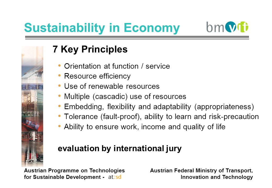 Austrian Programme on Technologies for Sustainable Development - Austrian Federal Ministry of Transport, Innovation and Technology Sustainability in Economy 7 Key Principles Orientation at function / service Resource efficiency Use of renewable resources Multiple (cascadic) use of resources Embedding, flexibility and adaptability (appropriateness) Tolerance (fault-proof), ability to learn and risk-precaution Ability to ensure work, income and quality of life evaluation by international jury