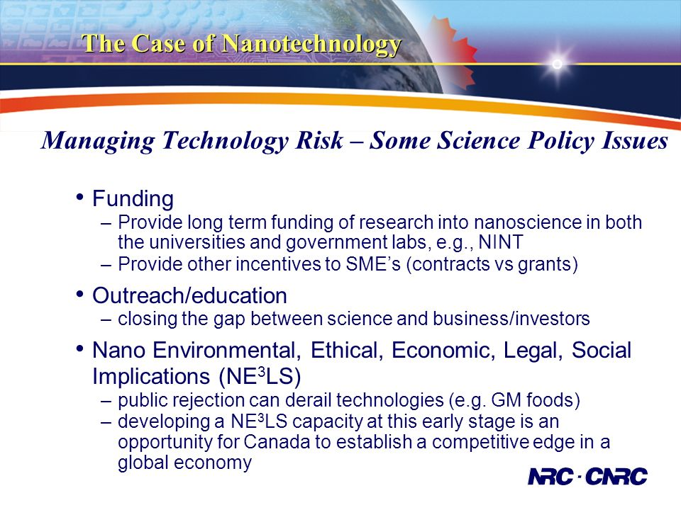 The Case of Nanotechnology Managing Technology Risk – Some Science Policy Issues Funding –Provide long term funding of research into nanoscience in both the universities and government labs, e.g., NINT –Provide other incentives to SMEs (contracts vs grants) Outreach/education –closing the gap between science and business/investors Nano Environmental, Ethical, Economic, Legal, Social Implications (NE 3 LS) –public rejection can derail technologies (e.g.
