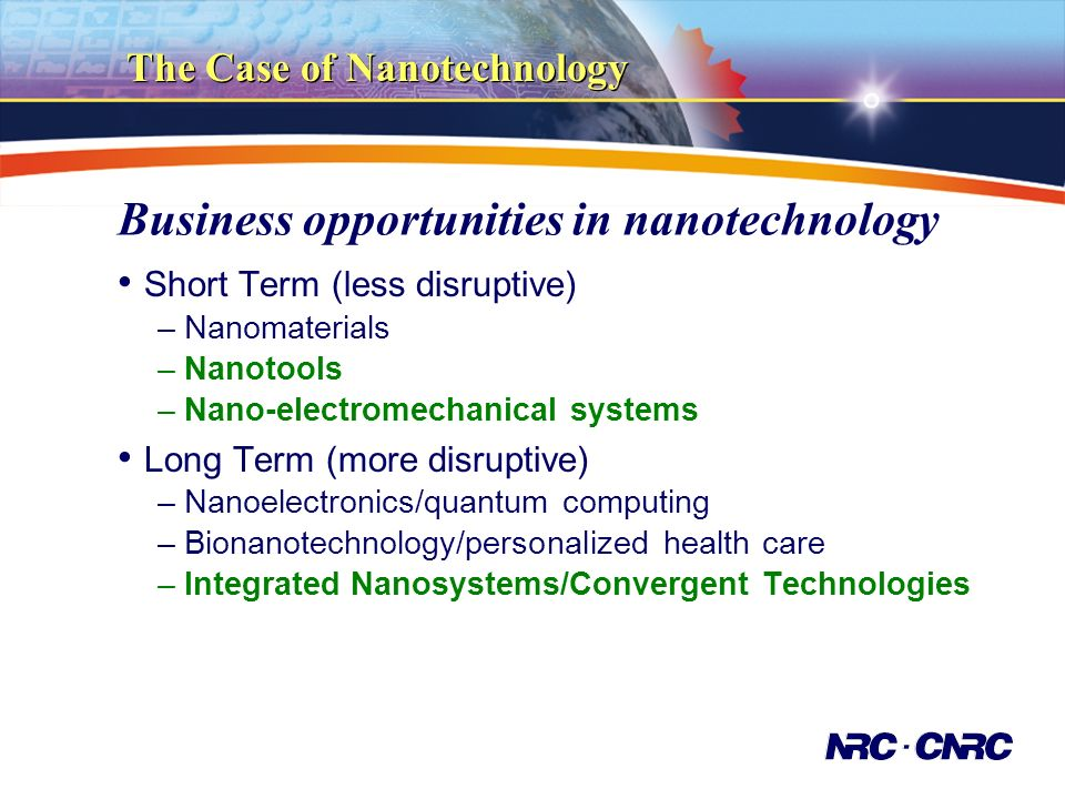 Business opportunities in nanotechnology Short Term (less disruptive) –Nanomaterials –Nanotools –Nano-electromechanical systems Long Term (more disruptive) –Nanoelectronics/quantum computing –Bionanotechnology/personalized health care –Integrated Nanosystems/Convergent Technologies