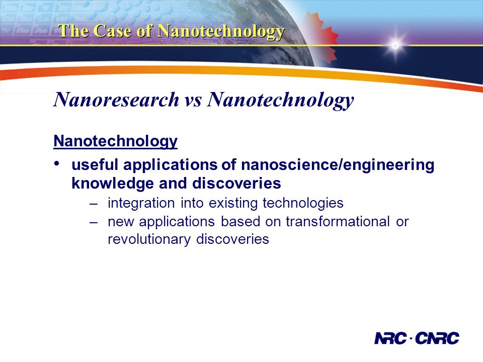 Nanoresearch vs Nanotechnology Nanotechnology useful applications of nanoscience/engineering knowledge and discoveries –integration into existing technologies –new applications based on transformational or revolutionary discoveries The Case of Nanotechnology
