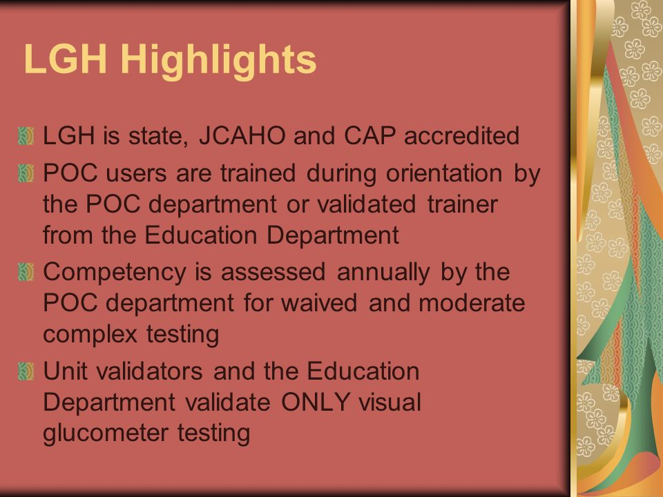 LGH Highlights LGH is state, JCAHO and CAP accredited POC users are trained during orientation by the POC department or validated trainer from the Edu
