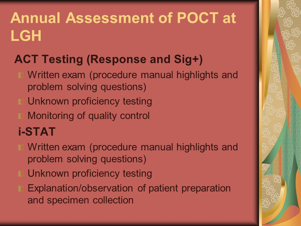 Annual Assessment of POCT at LGH ACT Testing (Response and Sig+) Written exam (procedure manual highlights and problem solving questions) Unknown prof