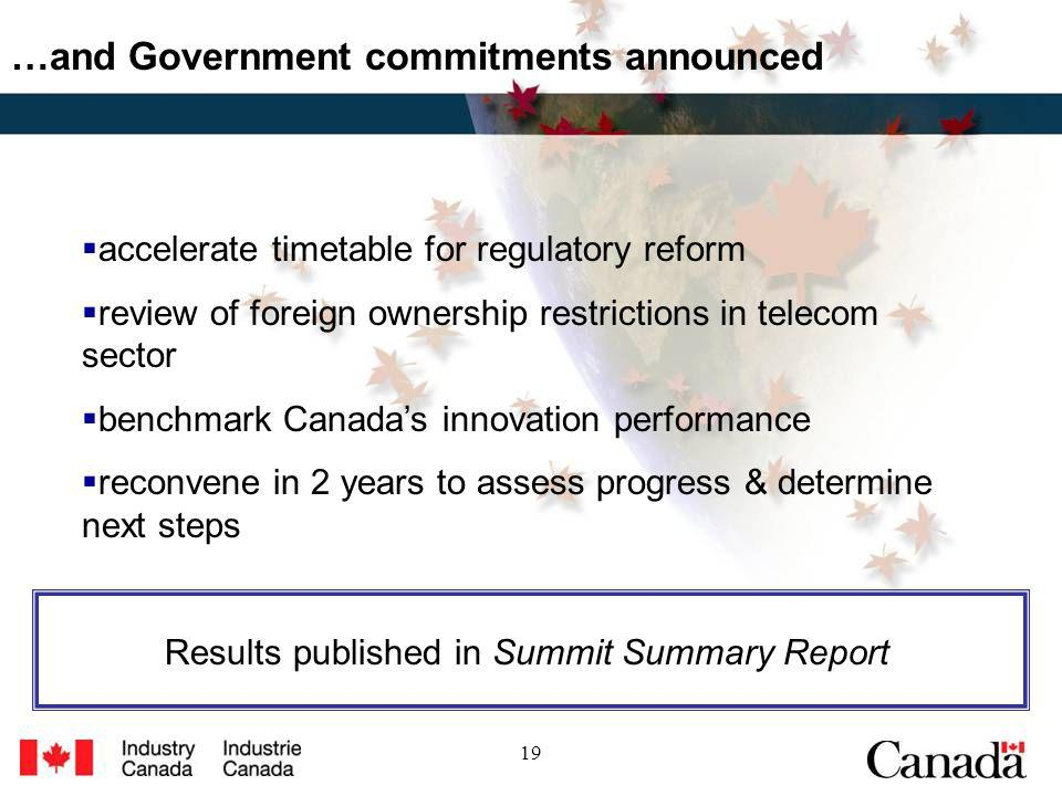 19 …and Government commitments announced accelerate timetable for regulatory reform review of foreign ownership restrictions in telecom sector benchmark Canadas innovation performance reconvene in 2 years to assess progress & determine next steps Results published in Summit Summary Report