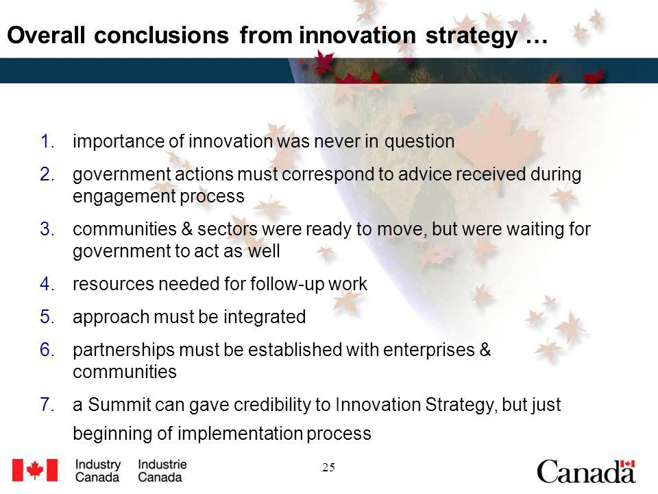 25 Overall conclusions from innovation strategy … 1.importance of innovation was never in question 2.government actions must correspond to advice received during engagement process 3.communities & sectors were ready to move, but were waiting for government to act as well 4.resources needed for follow-up work 5.approach must be integrated 6.partnerships must be established with enterprises & communities 7.a Summit can gave credibility to Innovation Strategy, but just beginning of implementation process