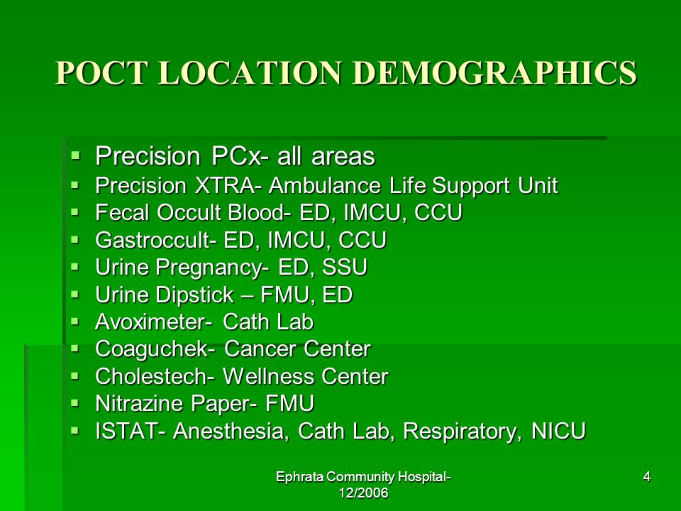 Ephrata Community Hospital- 12/2006 4 POCT LOCATION DEMOGRAPHICS Precision PCx- all areas Precision PCx- all areas Precision XTRA- Ambulance Life Support Unit Precision XTRA- Ambulance Life Support Unit Fecal Occult Blood- ED, IMCU, CCU Fecal Occult Blood- ED, IMCU, CCU Gastroccult- ED, IMCU, CCU Gastroccult- ED, IMCU, CCU Urine Pregnancy- ED, SSU Urine Pregnancy- ED, SSU Urine Dipstick – FMU, ED Urine Dipstick – FMU, ED Avoximeter- Cath Lab Avoximeter- Cath Lab Coaguchek- Cancer Center Coaguchek- Cancer Center Cholestech- Wellness Center Cholestech- Wellness Center Nitrazine Paper- FMU Nitrazine Paper- FMU ISTAT- Anesthesia, Cath Lab, Respiratory, NICU ISTAT- Anesthesia, Cath Lab, Respiratory, NICU