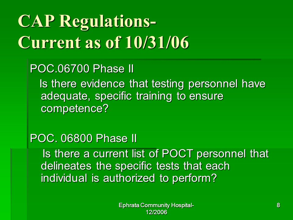 Ephrata Community Hospital- 12/2006 8 CAP Regulations- Current as of 10/31/06 POC.06700 Phase II Is there evidence that testing personnel have adequate, specific training to ensure competence.