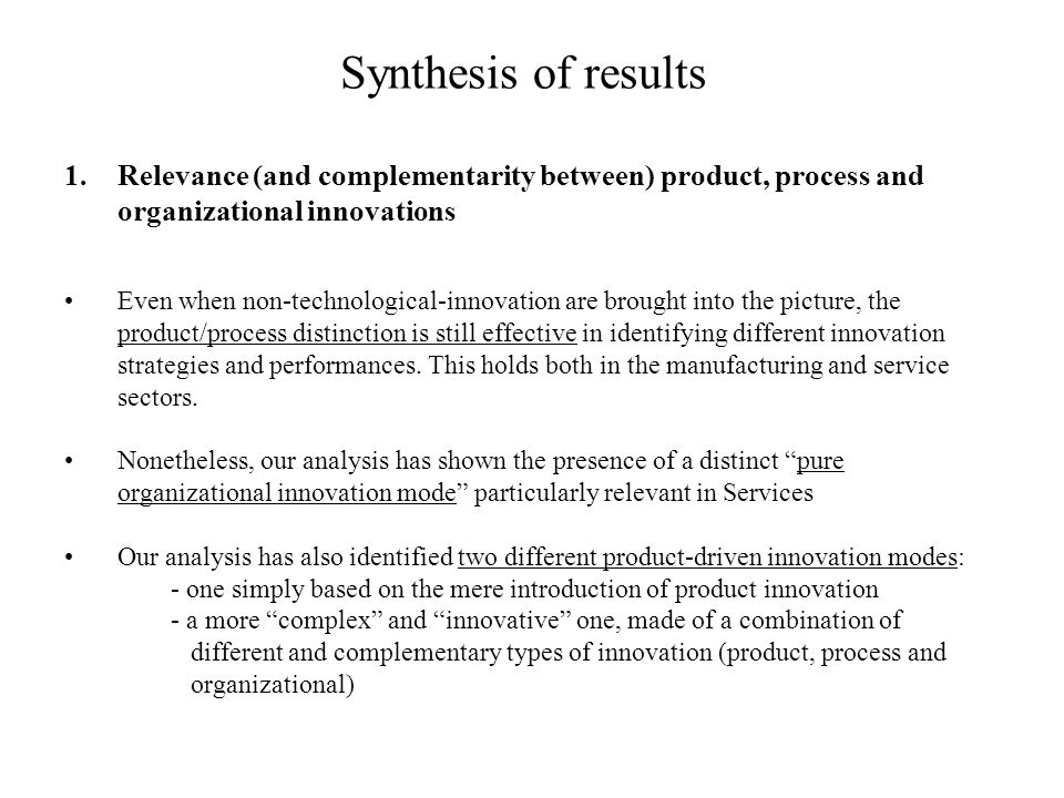 Synthesis of results 1.Relevance (and complementarity between) product, process and organizational innovations Even when non-technological-innovation are brought into the picture, the product/process distinction is still effective in identifying different innovation strategies and performances.