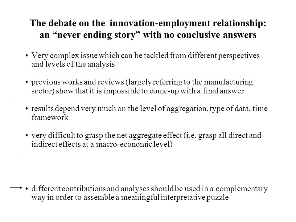 The debate on the innovation-employment relationship: an never ending story with no conclusive answers Very complex issue which can be tackled from different perspectives and levels of the analysis previous works and reviews (largely referring to the manufacturing sector) show that it is impossible to come-up with a final answer results depend very much on the level of aggregation, type of data, time framework very difficult to grasp the net aggregate effect (i.e.