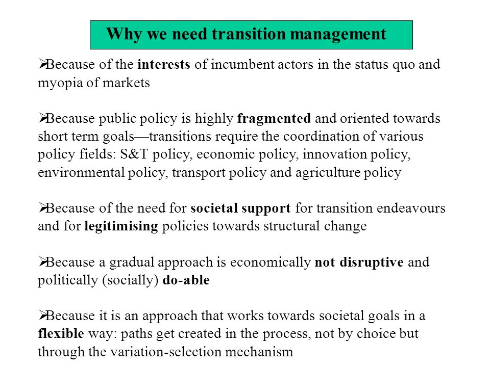 Because of the interests of incumbent actors in the status quo and myopia of markets Because public policy is highly fragmented and oriented towards short term goalstransitions require the coordination of various policy fields: S&T policy, economic policy, innovation policy, environmental policy, transport policy and agriculture policy Because of the need for societal support for transition endeavours and for legitimising policies towards structural change Because a gradual approach is economically not disruptive and politically (socially) do-able Because it is an approach that works towards societal goals in a flexible way: paths get created in the process, not by choice but through the variation-selection mechanism Why we need transition management