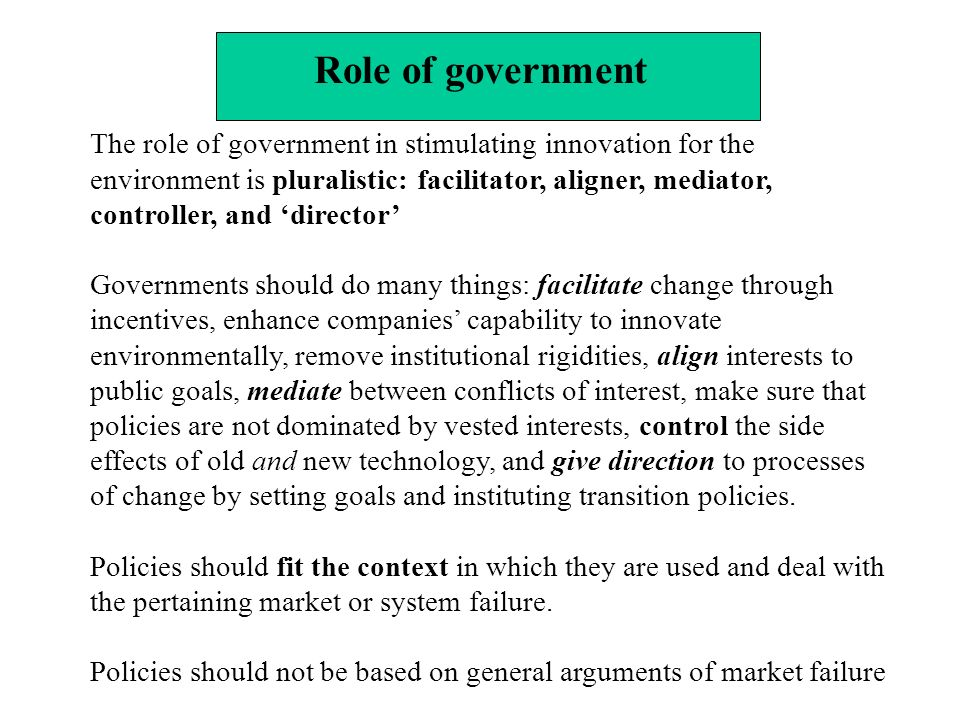 Role of government The role of government in stimulating innovation for the environment is pluralistic: facilitator, aligner, mediator, controller, and director Governments should do many things: facilitate change through incentives, enhance companies capability to innovate environmentally, remove institutional rigidities, align interests to public goals, mediate between conflicts of interest, make sure that policies are not dominated by vested interests, control the side effects of old and new technology, and give direction to processes of change by setting goals and instituting transition policies.