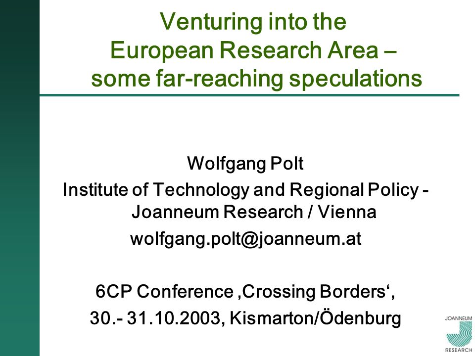 Venturing into the European Research Area – some far-reaching speculations Wolfgang Polt Institute of Technology and Regional Policy - Joanneum Research / Vienna wolfgang.polt@joanneum.at 6CP Conference Crossing Borders, 30.- 31.10.2003, Kismarton/Ödenburg