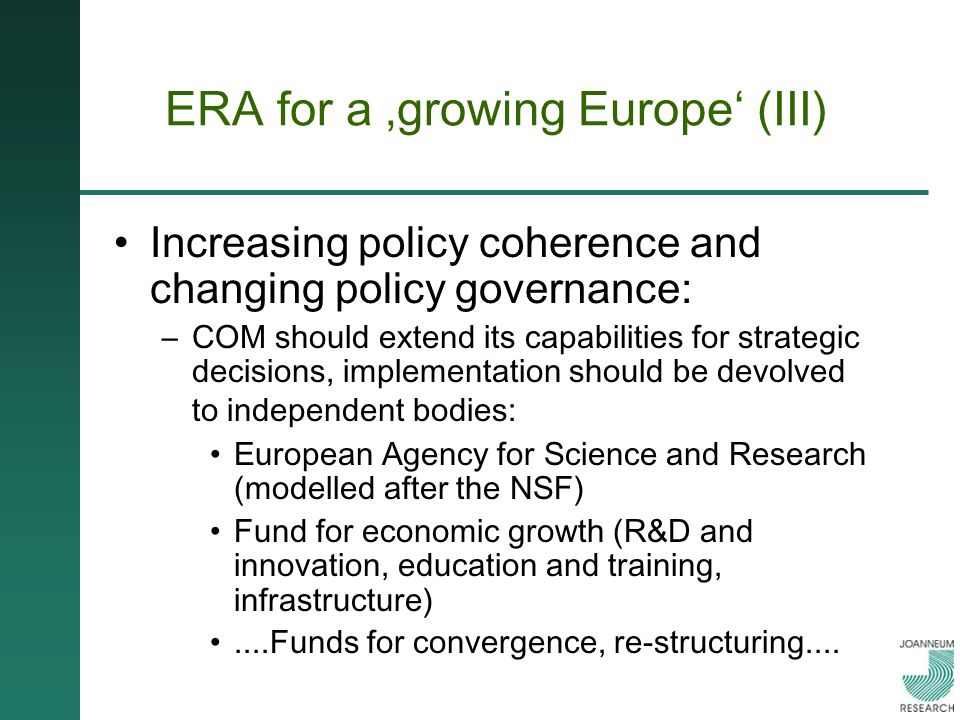 ERA for a growing Europe (III) Increasing policy coherence and changing policy governance: –COM should extend its capabilities for strategic decisions, implementation should be devolved to independent bodies: European Agency for Science and Research (modelled after the NSF) Fund for economic growth (R&D and innovation, education and training, infrastructure)....Funds for convergence, re-structuring....