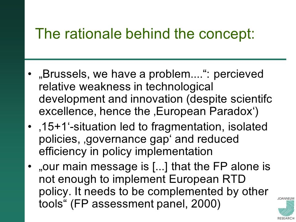 The rationale behind the concept: Brussels, we have a problem....: percieved relative weakness in technological development and innovation (despite scientifc excellence, hence the European Paradox) 15+1-situation led to fragmentation, isolated policies, governance gap and reduced efficiency in policy implementation our main message is [...] that the FP alone is not enough to implement European RTD policy.