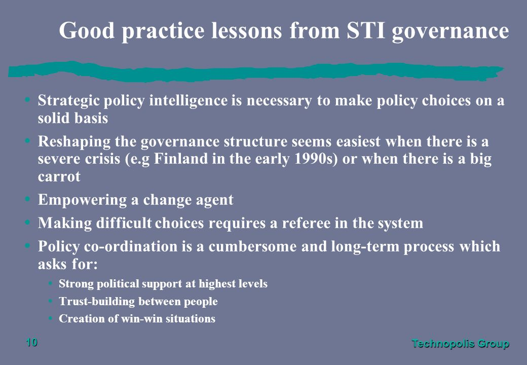 Technopolis Group 10 Good practice lessons from STI governance Strategic policy intelligence is necessary to make policy choices on a solid basis Reshaping the governance structure seems easiest when there is a severe crisis (e.g Finland in the early 1990s) or when there is a big carrot Empowering a change agent Making difficult choices requires a referee in the system Policy co-ordination is a cumbersome and long-term process which asks for: Strong political support at highest levels Trust-building between people Creation of win-win situations