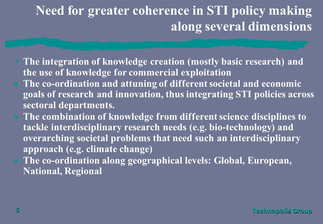 Technopolis Group 5 Need for greater coherence in STI policy making along several dimensions The integration of knowledge creation (mostly basic research) and the use of knowledge for commercial exploitation The co-ordination and attuning of different societal and economic goals of research and innovation, thus integrating STI policies across sectoral departments.