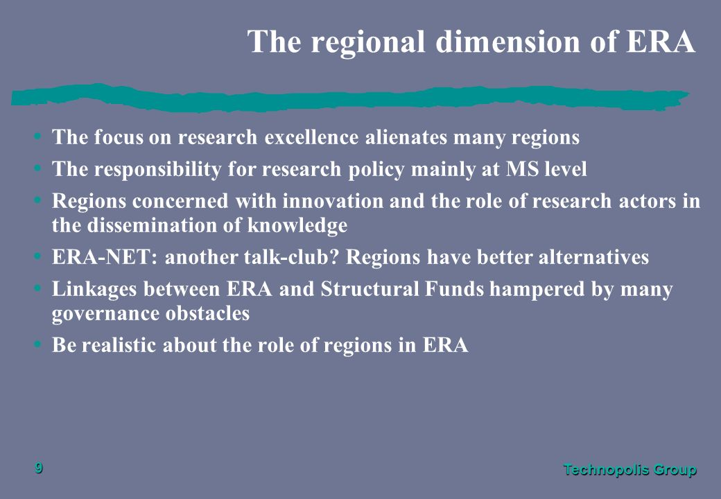 Technopolis Group 9 The regional dimension of ERA The focus on research excellence alienates many regions The responsibility for research policy mainly at MS level Regions concerned with innovation and the role of research actors in the dissemination of knowledge ERA-NET: another talk-club.