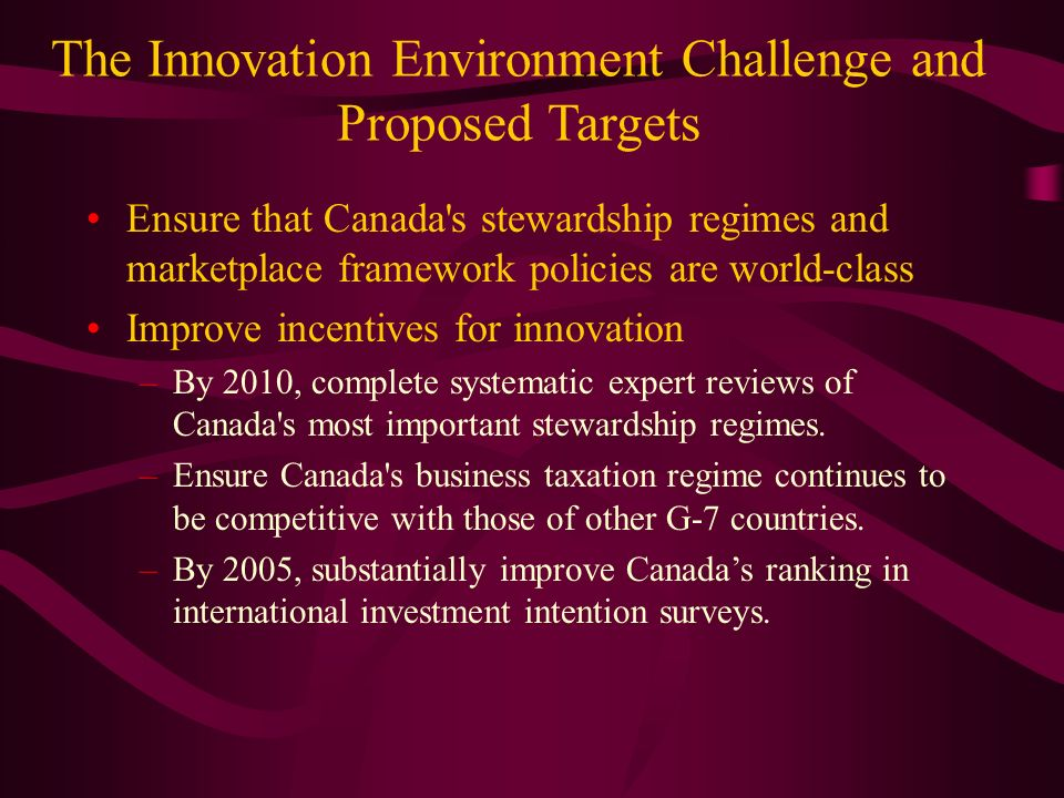 The Innovation Environment Challenge and Proposed Targets Ensure that Canada s stewardship regimes and marketplace framework policies are world-class Improve incentives for innovation –By 2010, complete systematic expert reviews of Canada s most important stewardship regimes.