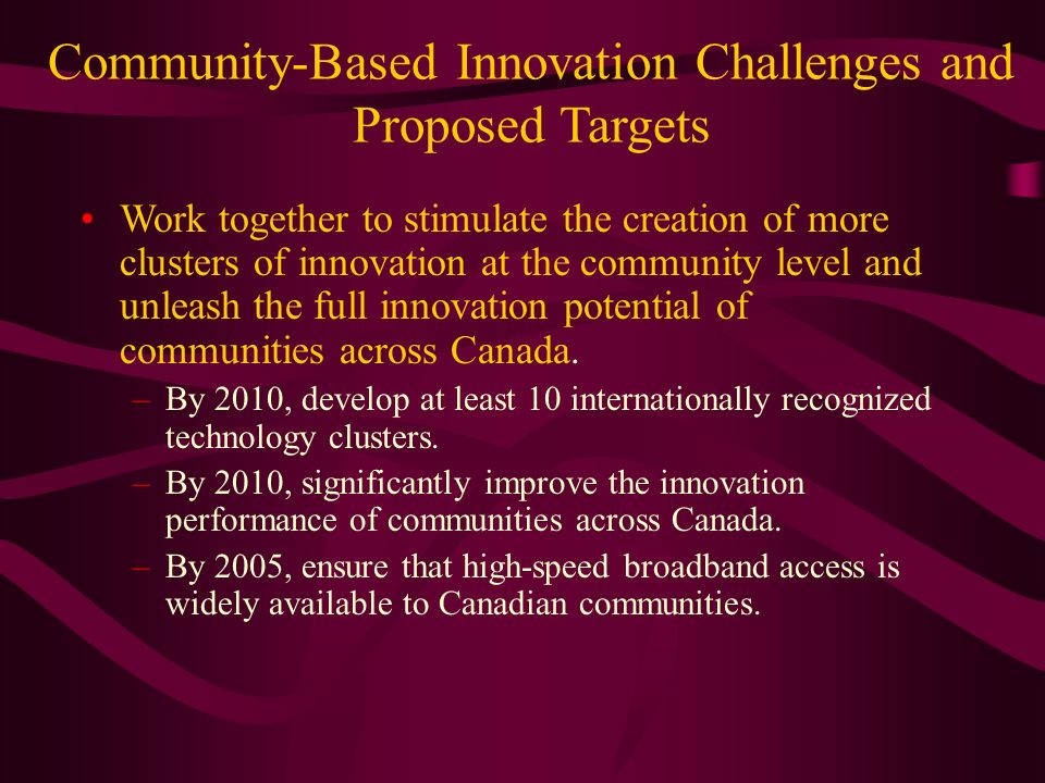 Community-Based Innovation Challenges and Proposed Targets Work together to stimulate the creation of more clusters of innovation at the community level and unleash the full innovation potential of communities across Canada.