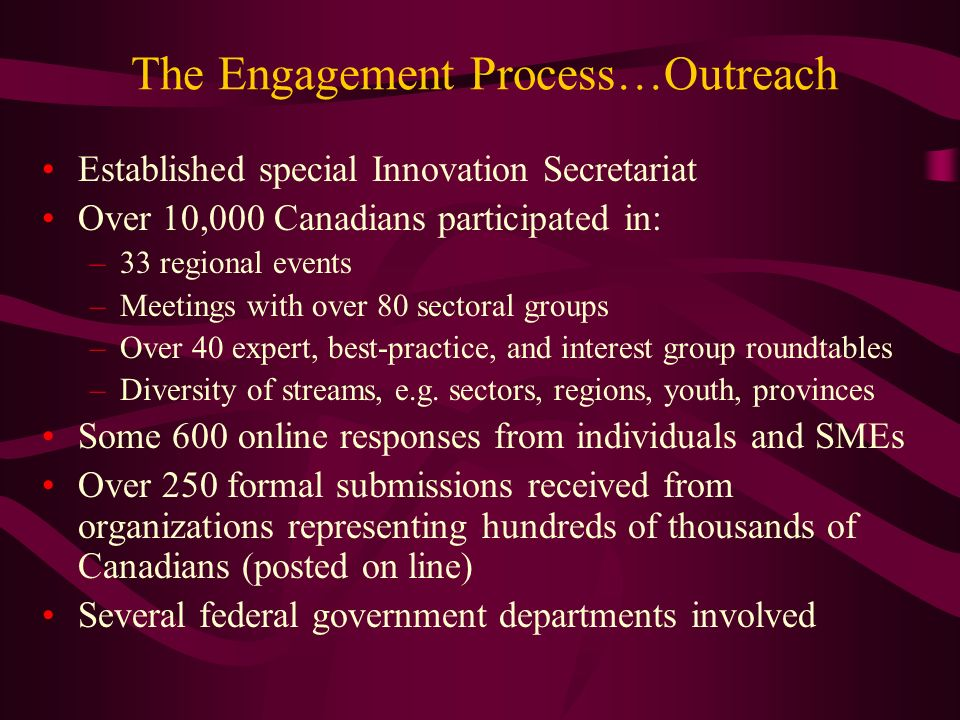 The Engagement Process…Outreach Established special Innovation Secretariat Over 10,000 Canadians participated in: –33 regional events –Meetings with over 80 sectoral groups –Over 40 expert, best-practice, and interest group roundtables –Diversity of streams, e.g.