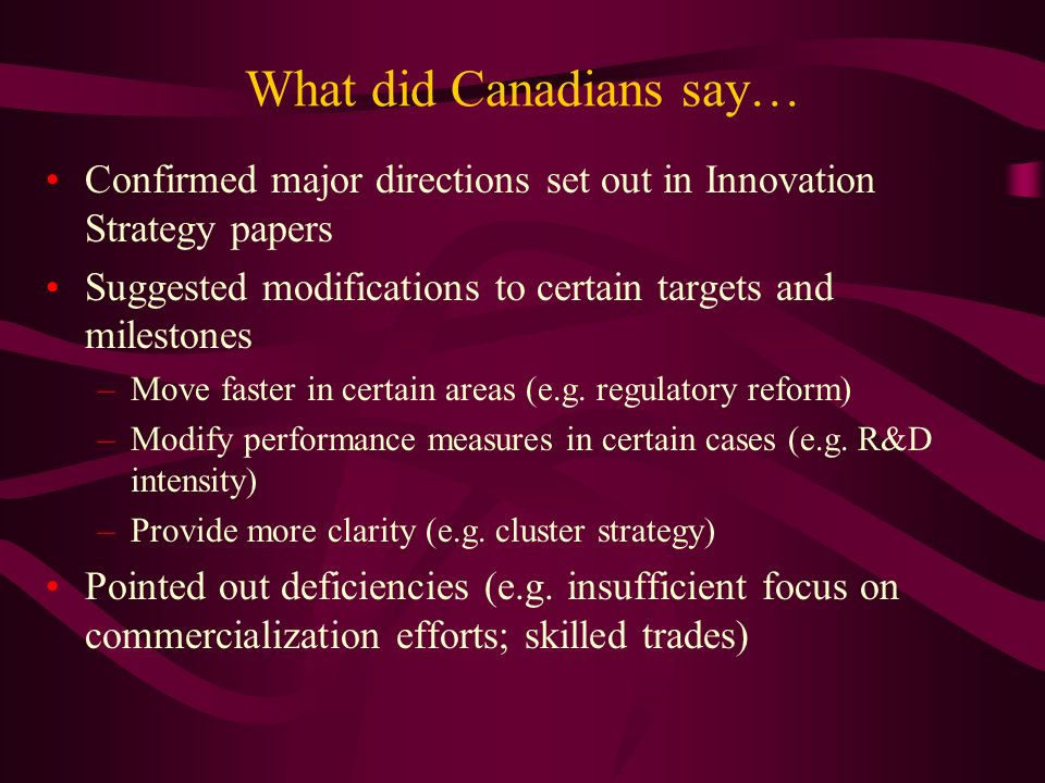 What did Canadians say… Confirmed major directions set out in Innovation Strategy papers Suggested modifications to certain targets and milestones –Move faster in certain areas (e.g.