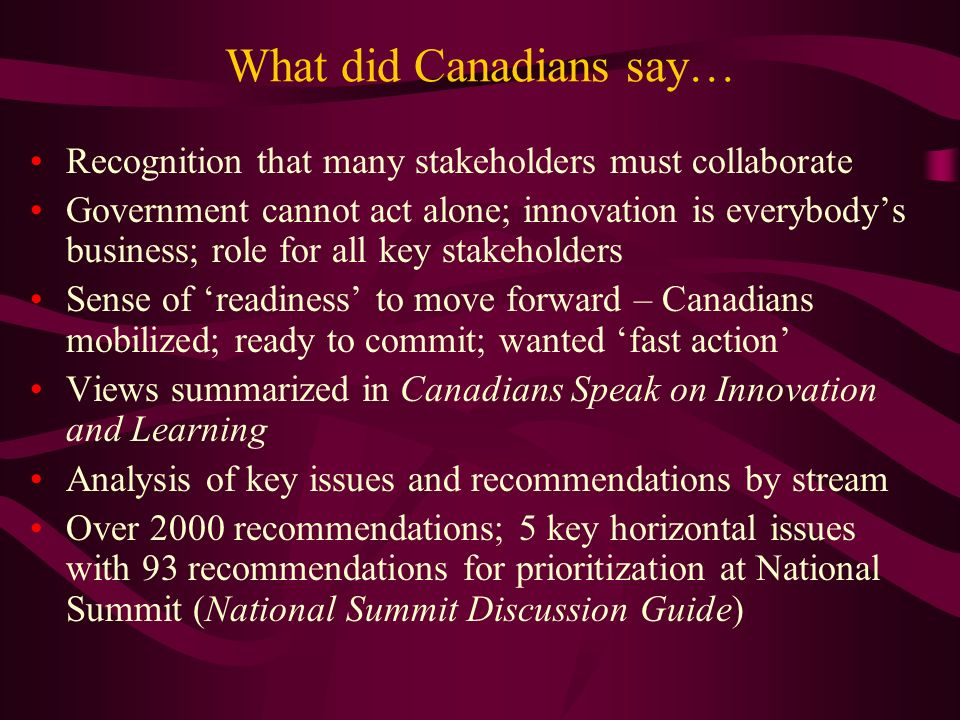 What did Canadians say… Recognition that many stakeholders must collaborate Government cannot act alone; innovation is everybodys business; role for all key stakeholders Sense of readiness to move forward – Canadians mobilized; ready to commit; wanted fast action Views summarized in Canadians Speak on Innovation and Learning Analysis of key issues and recommendations by stream Over 2000 recommendations; 5 key horizontal issues with 93 recommendations for prioritization at National Summit (National Summit Discussion Guide)