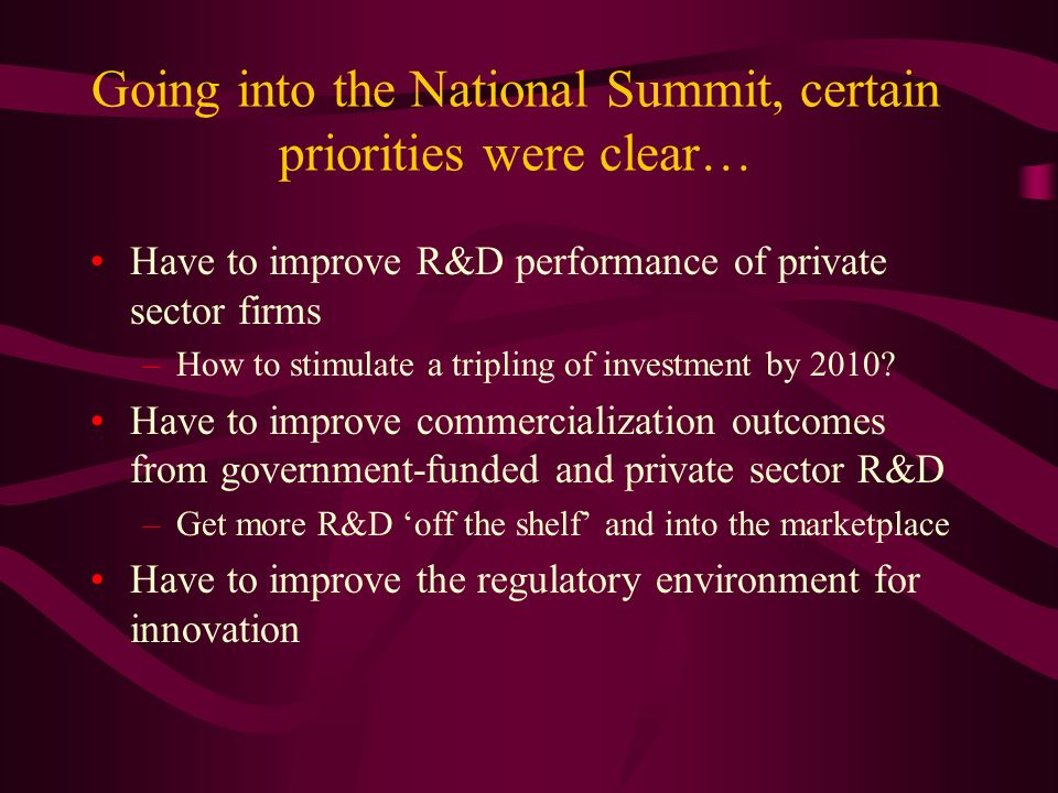 Going into the National Summit, certain priorities were clear… Have to improve R&D performance of private sector firms –How to stimulate a tripling of investment by 2010.