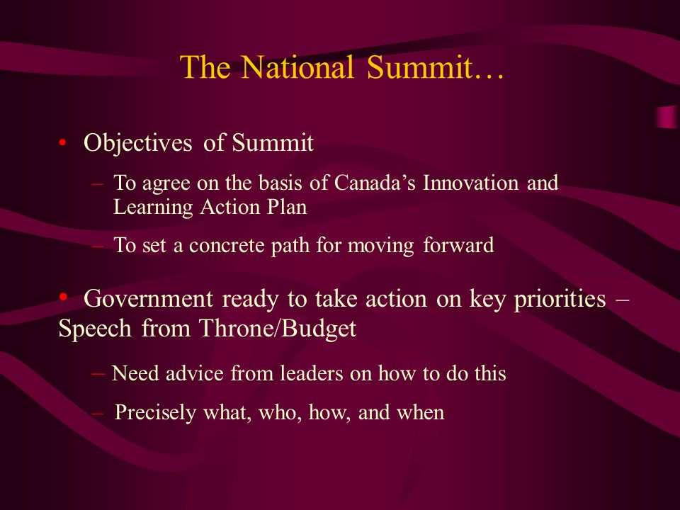 The National Summit… Objectives of Summit –To agree on the basis of Canadas Innovation and Learning Action Plan –To set a concrete path for moving forward Government ready to take action on key priorities – Speech from Throne/Budget – Need advice from leaders on how to do this – Precisely what, who, how, and when