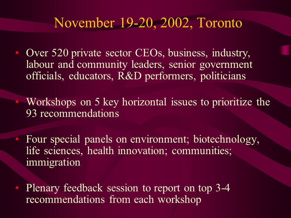 November 19-20, 2002, Toronto Over 520 private sector CEOs, business, industry, labour and community leaders, senior government officials, educators, R&D performers, politicians Workshops on 5 key horizontal issues to prioritize the 93 recommendations Four special panels on environment; biotechnology, life sciences, health innovation; communities; immigration Plenary feedback session to report on top 3-4 recommendations from each workshop