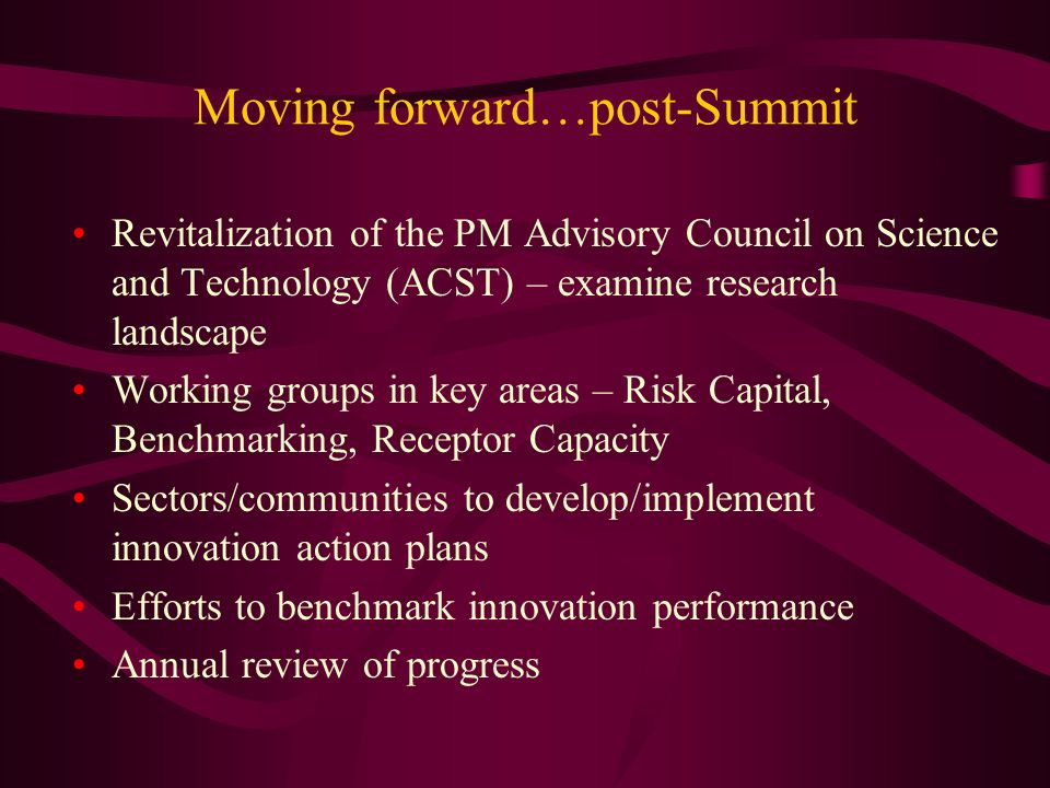 Moving forward…post-Summit Revitalization of the PM Advisory Council on Science and Technology (ACST) – examine research landscape Working groups in key areas – Risk Capital, Benchmarking, Receptor Capacity Sectors/communities to develop/implement innovation action plans Efforts to benchmark innovation performance Annual review of progress