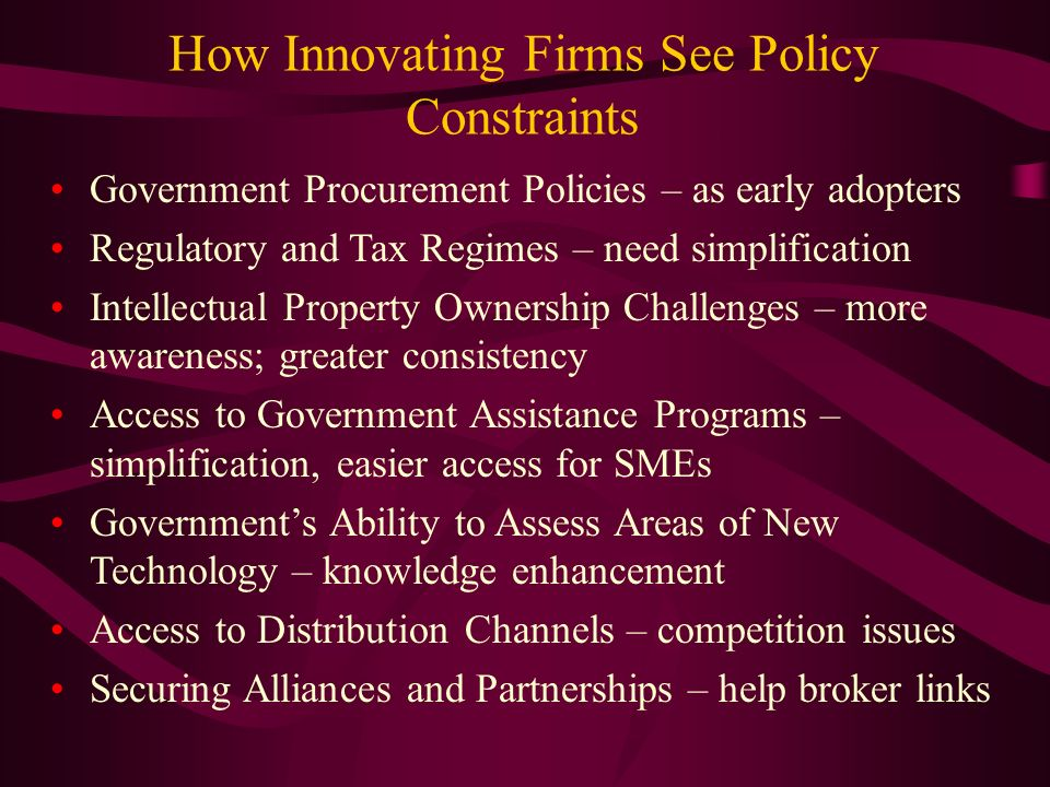 How Innovating Firms See Policy Constraints Government Procurement Policies – as early adopters Regulatory and Tax Regimes – need simplification Intellectual Property Ownership Challenges – more awareness; greater consistency Access to Government Assistance Programs – simplification, easier access for SMEs Governments Ability to Assess Areas of New Technology – knowledge enhancement Access to Distribution Channels – competition issues Securing Alliances and Partnerships – help broker links