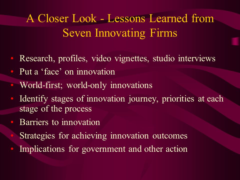 A Closer Look - Lessons Learned from Seven Innovating Firms Research, profiles, video vignettes, studio interviews Put a face on innovation World-first; world-only innovations Identify stages of innovation journey, priorities at each stage of the process Barriers to innovation Strategies for achieving innovation outcomes Implications for government and other action