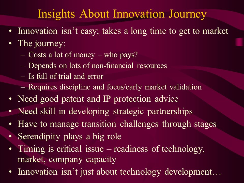 Insights About Innovation Journey Innovation isnt easy; takes a long time to get to market The journey: –Costs a lot of money – who pays.