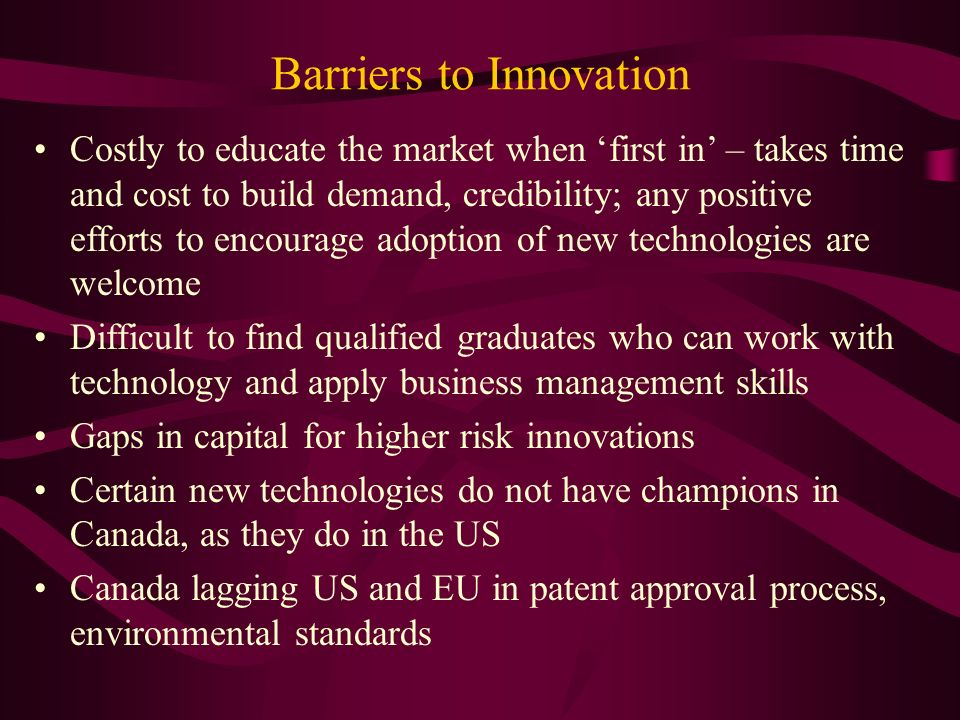 Barriers to Innovation Costly to educate the market when first in – takes time and cost to build demand, credibility; any positive efforts to encourage adoption of new technologies are welcome Difficult to find qualified graduates who can work with technology and apply business management skills Gaps in capital for higher risk innovations Certain new technologies do not have champions in Canada, as they do in the US Canada lagging US and EU in patent approval process, environmental standards