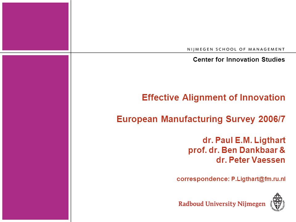 2 http://www.european-manufacturing-survey.eu Germany: Fraunhofer Institute System and Innovation Research Austria: Division Technology Policy; ARC Systems Research France: BETA, Université Louis Pasteur Strasbourg Switzerland: Institut für Betriebs- und Regionalökonomie, Hochschule für Wirtschaft in Luzern Sabanci University Istanbul, Turkey; Croatia: Economic Faculty, University of Zagreb Netherlands: Nijmegen School of Management, Radboud University Nijmegen Slovenia: Faculty of Mechanical Engineering, University of Maribor; Spain: Department of Business Administration and Product Design, University of Girona Turkey: Competitiveness Center, Sabanci University Istanbul And sponsor of NL-EMS, Rabobank In collaboration with our EMS-partners
